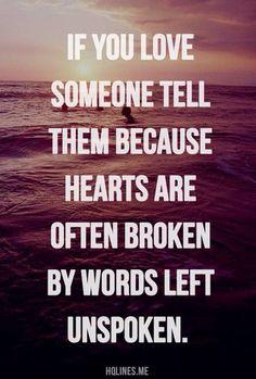 Si amas a alguien, diselo xq a veces el corazón puede romperse por palabras q no se han dicho.