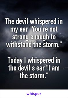 "The devil whispered in my ear ""You're not strong enough to withstand the storm."" Today I whispered in the devil's ear ""I am the storm."""