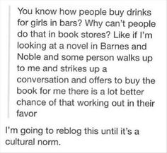 You know how people by drinks for girls in bars? Why can't people do that in bookstores? Buy me books!