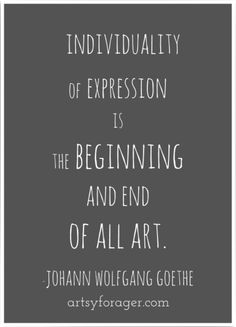 Individuality of expression is the beginning and end of all art - Johann Wolfgang Goethe via artsyforager.com