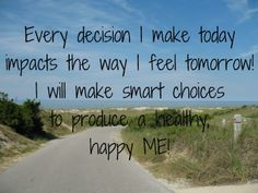 Every decision I make today impacts the way I feel tomorrow! I will make smart choices to produce a healty, happy ME!