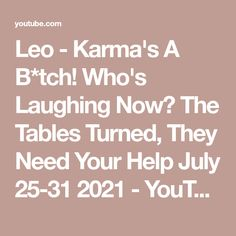 Leo - Karma's A B*tch! Who's Laughing Now? The Tables Turned, They Need Your Help July 25-31 2021 - YouTube Leo Tarot, July 25, Need You, Karma, Laughing, The Creator, Tables, Reading, Youtube