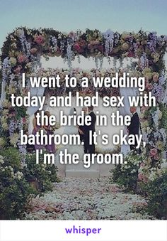 I went to a wedding today and had sex with the bride in the bathroom. It's okay, I'm the groom.