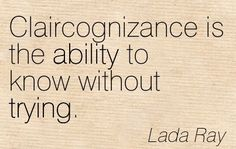 Claircognizance Is The Ability To Know Without Trying. - Lada Ray