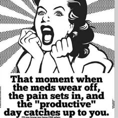 "That moment when the meds wear off, the pain sets in, and the ""productive day catches up to you."