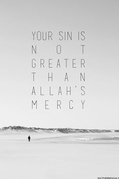 Your sin is not greater than Allah's Mercy.  #Alhamdulillah