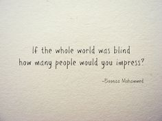 """If the whole world was blind how many people would you impress?"" -Boonaa Mohammed"