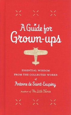 A Guide for Grown-ups: Essential Wisdom from the Collected Works of Antoine De Saint-Exupery