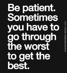 Be patient. Sometimes you have to go through the worst to get to the best.