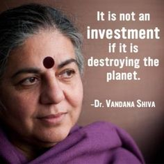 It is not an investment if it is destroying the planet. Dr. Vandana Shiva