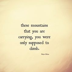 These mountains that you care carrying, you were only supposed to climb