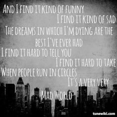 Mad World- Gary Jules - yes I know it's originally by tears for fears, but I heard this version first, and I like it much better personally. So please don't start a comments chain about how it's not Gary Jules' song. Love Songs Lyrics, Song Quotes, Music Lyrics, Mad World Lyrics, Motto, Mad World Gary Jules, Music Heals, Sing To Me, Greatest Songs