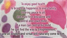 """""""To enjoy good health, to bring true happiness to one's family, to bring peace to all, one must first discipline and control one's own mind. If a man can control his mind he can find the way to Enlightenment, and all wisdom and virtue will naturally come to him."""" – Buddha #aylake #happiness #quotes #happinessquotes True Happiness, Happiness Quotes, Happy Quotes, Everything, Buddha, Universe, Bring It On, Mindfulness, Wisdom"""