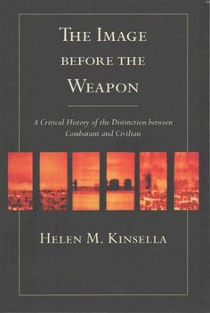 The Image Before the Weapon: A Critical History of the Distinction Between Combatant and Civilian