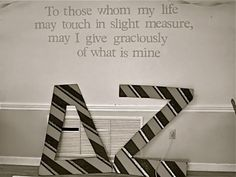 To those whom my life  may touch in slight measure,  May I give graciously  Of what is mine;