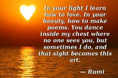 In your light I learn how to love. In your beauty, how to make poems. You dance inside my chest where no one sees you, but sometimes I do, and that sight becomes this art. ~Rumi~ #Rumi #quotes