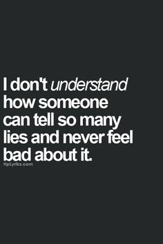 I don't understand how someone can tell so many lies and never feel bad about it. #infidelity