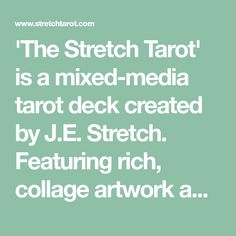 'The Stretch Tarot' is a mixed-media tarot deck created by J.E. Stretch. Featuring rich, collage artwork and vintage imagery altered using a wide variety of methods and mediums, the unique style of 'The Stretch Tarot' is designed to help both new and experienced readers see the cards from a fresh perspective, illuminating traditional meanings in a new light.After selling out of the firstprint, the box has been redesigned and no longer comes with a physical little white book, however this…