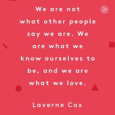 We are not what other people say we are. We are what we know ourselves to be, and we are what we love.