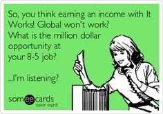 So, you think earning an income with It Works! Global wont work? What is the million dollar opportunity at your 8-5 job? ...Im listening? https://nevaeh2007.myitworks.com 915.929.9570