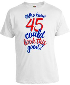 Funny Birthday T Shirt 45th Gift Ideas For Women Present Him Who Knew 45 Could Look This Good Mens Ladies Tee DAT 233