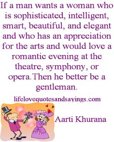 If a man wants a woman who is sophisticated, intelligent, smart, beautiful, and elegant and who has an appreciation for the arts and would love a romantic evening at the theatre, symphony, or opera.Then he better be a gentleman...Aarti Khurana