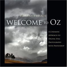 Welcome to Oz: A Cinematic Approach to Digital Still Photography with Photoshop: Vincent Versace