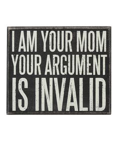 """I am your mom. Your argument is invalid."""