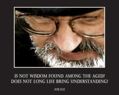 Wisdom belongs to the aged, and understanding to the old. (Job 12:12 NLT)