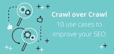 Crawl over crawl: 10 use cases to improve your SEO