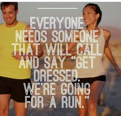 """Everyone needs someone that will call and say """"Get Dressed. We're going for a run"""""""