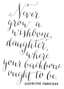 Never grow a wishbone, daughter, where your backbone ought to be.