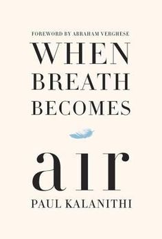 When Breath Becomes Air   Paul Kalanithi    January 12th 2016   A profoundly moving, exquisitely observed memoir by a young neurosurgeon faced with a terminal cancer diagnosis who attempts to answer the question What makes a life worth living? #nonfiction #2016