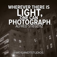 Wherever there is light, one can photograph. - Alfred Stieglitz