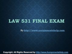 Get the best tutorials and Ace your exam. Join us to experience how easy exam can be. http://www.AssignmenteHelp.com/ provide LAW 531 Final Exam Latest UOP Assignments and Entire Course question with answers. LAW, Finance, Economics and Accounting Homework Help, university of phoenix discussion questions, UOP Materials, etc. All the best!!