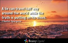 A lie can travel half way around the world while the truth is putting on its shoes. - Charles Spurgeon #truth #brainyquote #QOTD