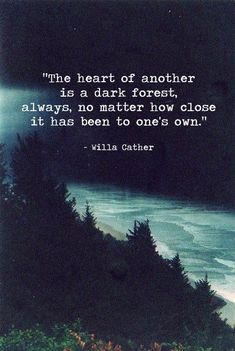 """""""The heart of another is a dark forest, always, no matter how close it has been to one's own."""" - Willa Cather"""