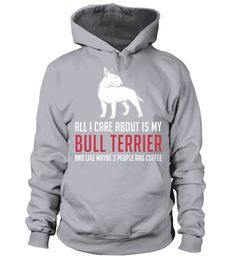# All I care about is my Bull Terrier .  All I care about is my Bull Terrier and like maybe 3 people and coffee. Funny Shirt!