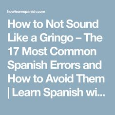 How to Not Sound Like a Gringo – The 17 Most Common Spanish Errors and How to Avoid Them   Learn Spanish with Andrew - How to Learn Spanish Online: