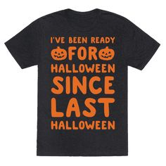 I've Been Ready For Halloween Since Last Halloween White Print - I've been ready for Halloween since last Halloween honestly! Show your love for Halloween and all things, pumpkin, pumpkin spice, spooky, creepy and fall with this sassy, Halloween shirt!