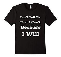 Mens Don't Tell Me That I Can't Because I Will T Shirt 2X... https://www.amazon.com/dp/B074G5Q561/ref=cm_sw_r_pi_dp_x_VHXIzbZR9MYFX