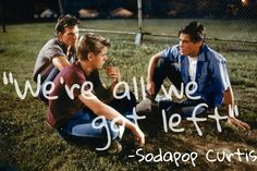 """""""It's bad enough I have to listen to you guys. But when you start trying to get me to take sides. We're all we've got left now... So please, don't fight anymore"""" - Sodapop Curtis I think that this quote is significant because Soda was really the glue that held Ponyboy and Darry together, because of the tense past between the two of them. So, this quote just shows how he is trying to rejuvenate that brotherhood and show them that they have to all stick together as brothers."""