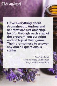 What I loved about Aromahead: First, I love everything about Aromahead. If I were to narrow it down a bit, I would have to choose two reasons that Aromahead is fabulous. Andrea and her staff are just amazing, helpful through each step of the program, encouraging and on top of their game. Their promptness to answer any/all questions is stellar. The endless amounts of continually updated information on all aspects of Aromatherapy. http://www.aromahead.com/graduates/danielle.small