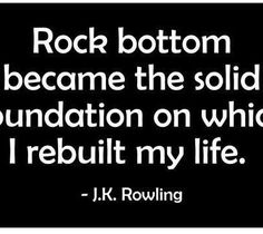 """""""Rock bottom became the solid foundation on which I rebuilt my life"""" J.K. Rowling"""