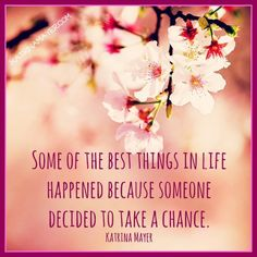 Some of the best things in life happened because someone decided to take a chance. Katrina Mayer