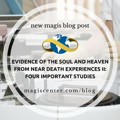 New Magis Blog Post  Evidence of the Soul and Heaven from Near Death Experiences II: Four Important Studies