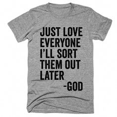 just love everyone ill sort them out later god t-shirt