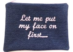 MAKE UP BAG  Let Me Put My Face On First - Embroidered Make-Up Bag  This has been a saying for many many years in our house. I would always say
