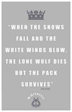 'When the snows fall and the white winds blow, the lone wolf dies but the pack survives' (Ned Stark)