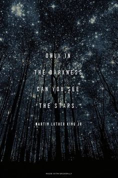 Only in the darkness can you see the stars... Martin Luther King JR